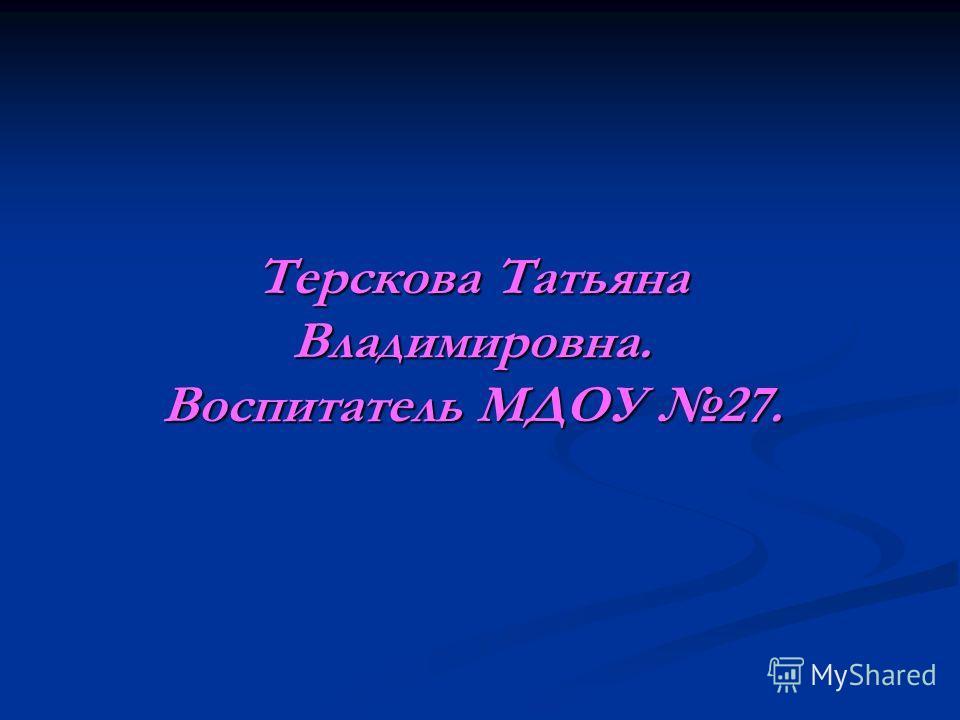 Терскова Татьяна Владимировна. Воспитатель МДОУ 27.
