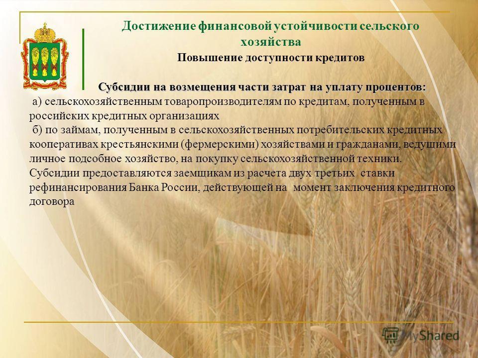 Достижение финансовой устойчивости сельского хозяйства Субсидии на возмещения части затрат на уплату процентов: Субсидии на возмещения части затрат на уплату процентов: а) сельскохозяйственным товаропроизводителям по кредитам, полученным в российских