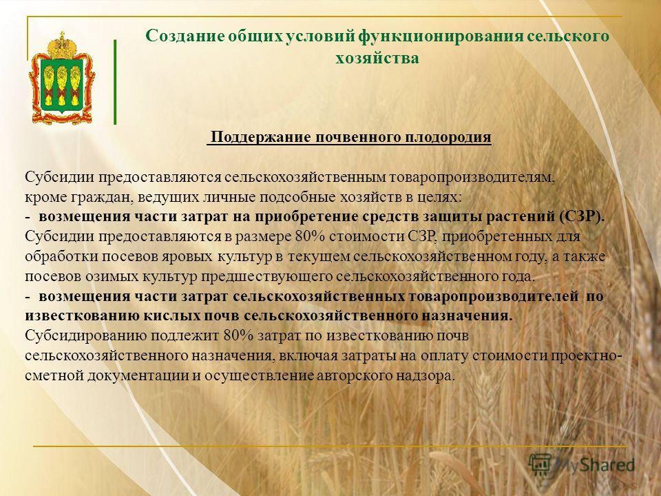 Создание общих условий функционирования сельского хозяйства Поддержание почвенного плодородия Субсидии предоставляются сельскохозяйственным товаропроизводителям, кроме граждан, ведущих личные подсобные хозяйств в целях: - возмещения части затрат на п