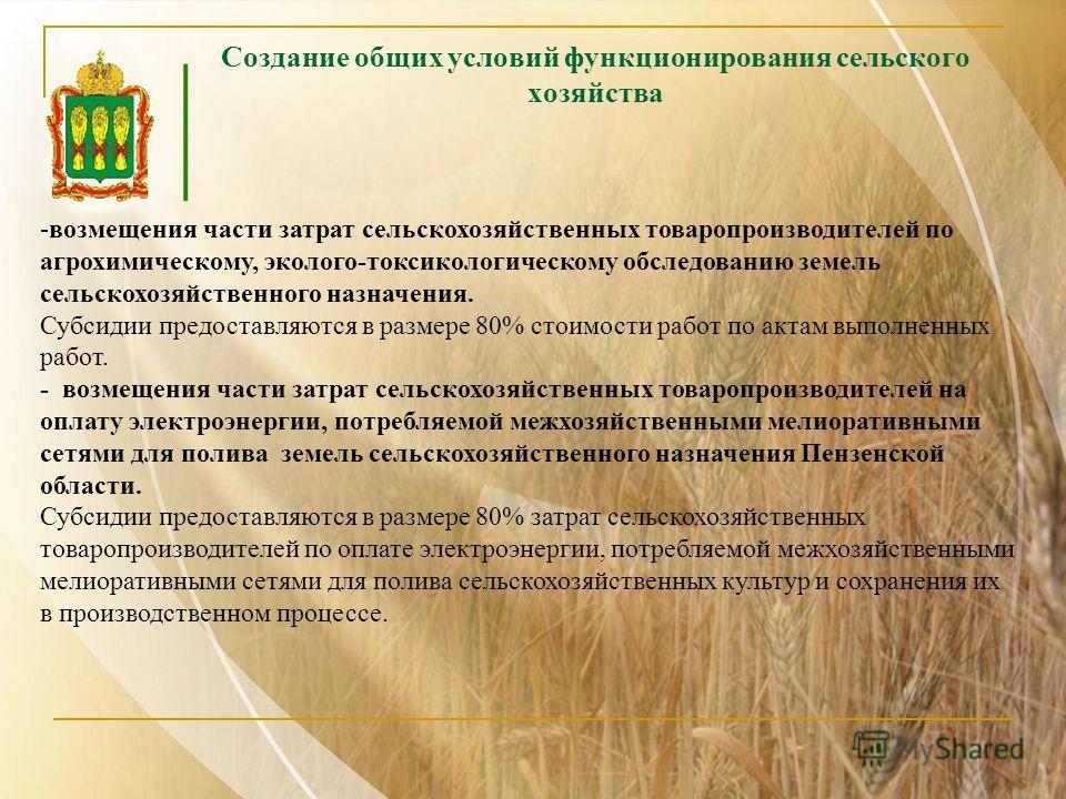 Создание общих условий функционирования сельского хозяйства - -возмещения части затрат сельскохозяйственных товаропроизводителей по агрохимическому, эколого-токсикологическому обследованию земель сельскохозяйственного назначения. Субсидии предоставля