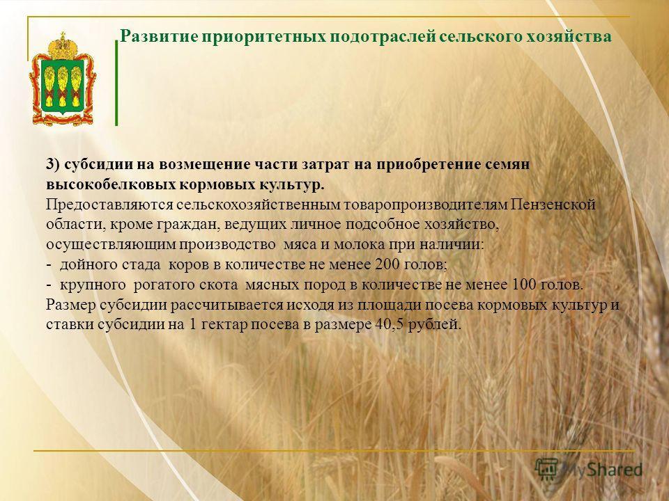 Развитие приоритетных подотраслей сельского хозяйства 3) субсидии на возмещение части затрат на приобретение семян высокобелковых кормовых культур. Предоставляются сельскохозяйственным товаропроизводителям Пензенской области, кроме граждан, ведущих л