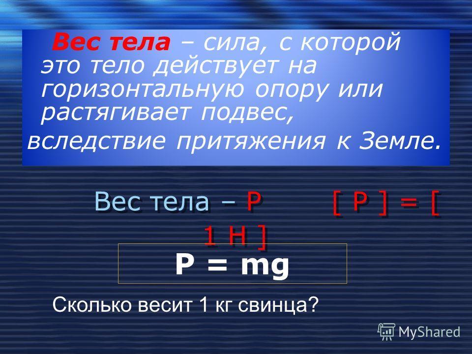 Вес тела – Р [ Р ] = [ 1 Н ] Вес тела – сила, с которой это тело действует на горизонтальную опору или растягивает подвес, вследствие притяжения к Земле. Сколько весит 1 кг свинца? P = mg