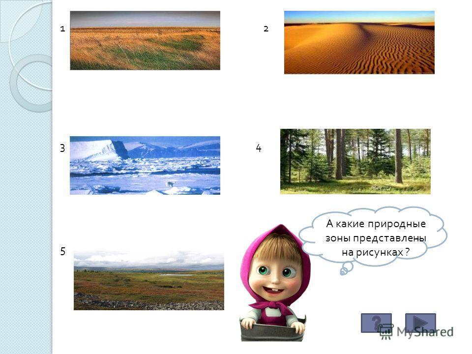 А какие природные зоны представлены на рисунках ? 12 34 5