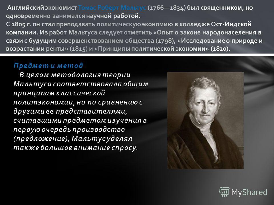 Предмет и метод В целом методология теории Мальтуса соответствовала общим принципам классической политэкономии, но по сравнению с другими ее представителями, считавшими предметом изучения в первую очередь производство (предложение), Мальтус уделял та