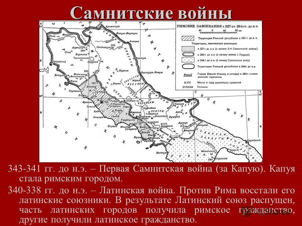 Самнитские войны 343-341 гг. до н.э. – Первая Самнитская война (за Капую). Капуя стала римским городом. 340-338 гг. до н.э. – Латинская война. Против Рима восстали его латинские союзники. В результате Латинский союз распущен, часть латинских городов