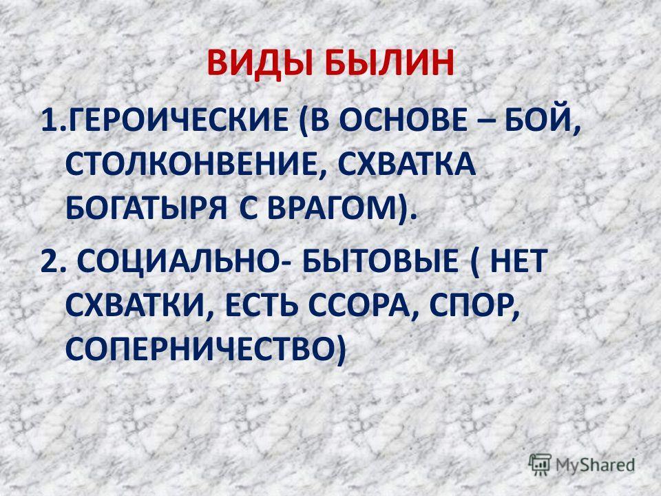 ВИДЫ БЫЛИН 1. ГЕРОИЧЕСКИЕ (В ОСНОВЕ – БОЙ, СТОЛКОНВЕНИЕ, СХВАТКА БОГАТЫРЯ С ВРАГОМ). 2. СОЦИАЛЬНО- БЫТОВЫЕ ( НЕТ СХВАТКИ, ЕСТЬ ССОРА, СПОР, СОПЕРНИЧЕСТВО)