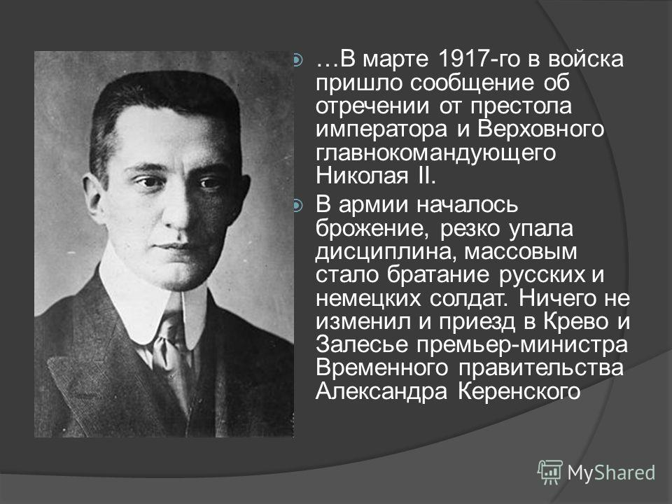 …В марте 1917 го в войска пришло сообщение об отречении от престола императора и Верховного главнокомандующего Николая II. В армии началось брожение, резко упала дисциплина, массовым стало братание русских и немецких солдат. Ничего не изменил и приез