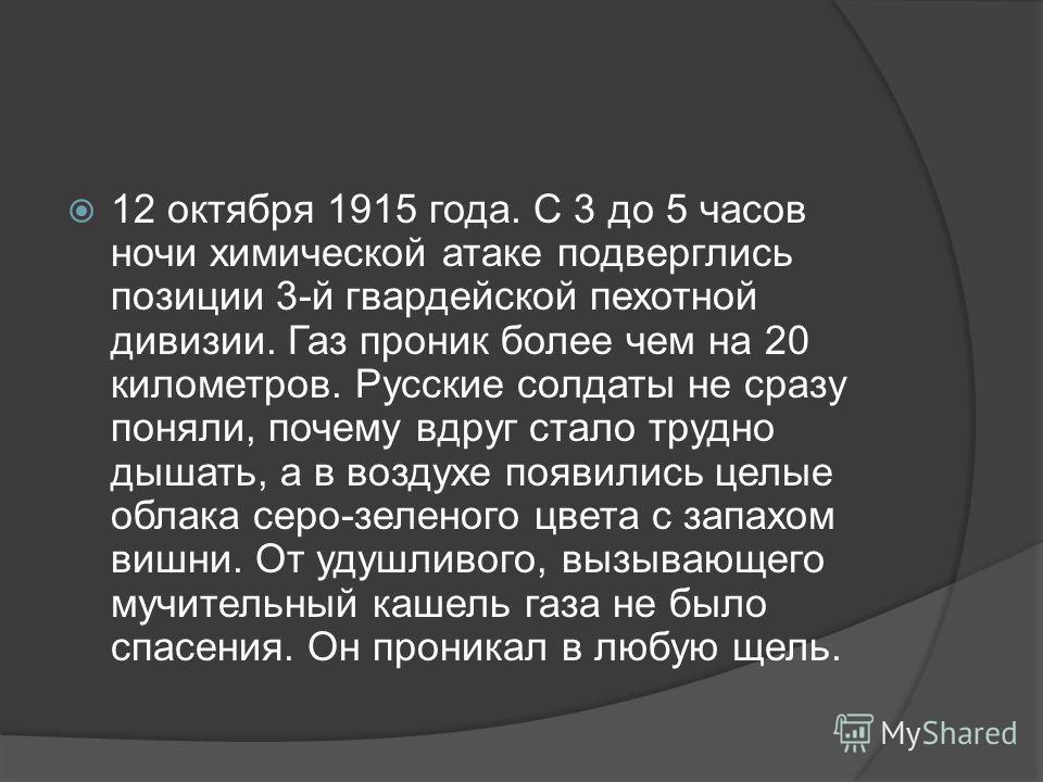 12 октября 1915 года. С 3 до 5 часов ночи химической атаке подверглись позиции 3 й гвардейской пехотной дивизии. Газ проник более чем на 20 километров. Русские солдаты не сразу поняли, почему вдруг стало трудно дышать, а в воздухе появились целые обл