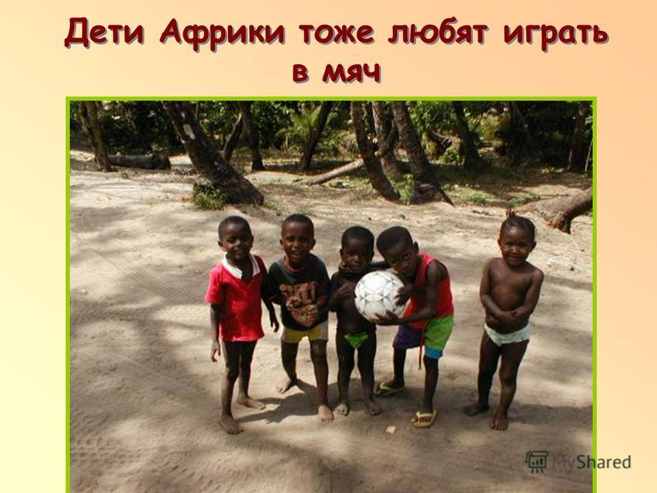 Дети Африки тоже любят играть в мяч п п