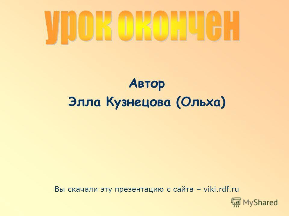 Автор Элла Кузнецова (Ольха) Вы скачали эту презентацию с сайта – viki.rdf.ru