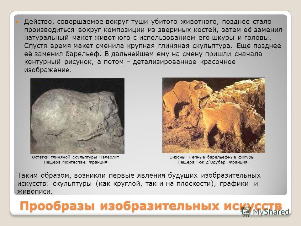 Прообразы изобразительных искусств Действо, совершаемое вокруг туши убитого животного, позднее стало производиться вокруг композиции из звериных костей, затем её заменил натуральный макет животного с использованием его шкуры и головы. Спустя время ма