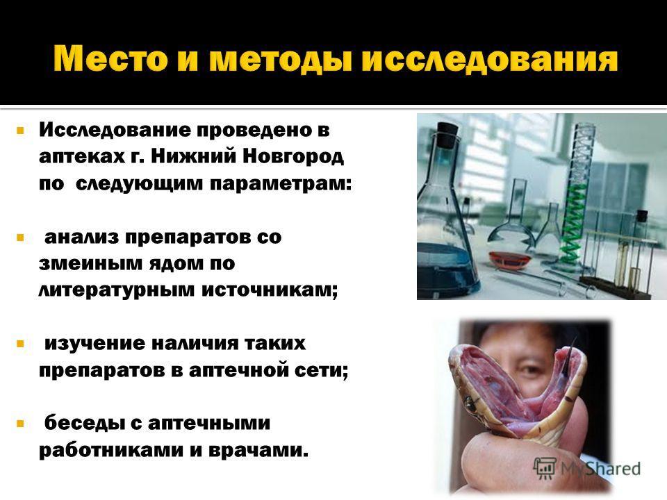 Исследование проведено в аптеках г. Нижний Новгород по следующим параметрам: анализ препаратов со змеиным ядом по литературным источникам; изучение наличия таких препаратов в аптечной сети; беседы с аптечными работниками и врачами.