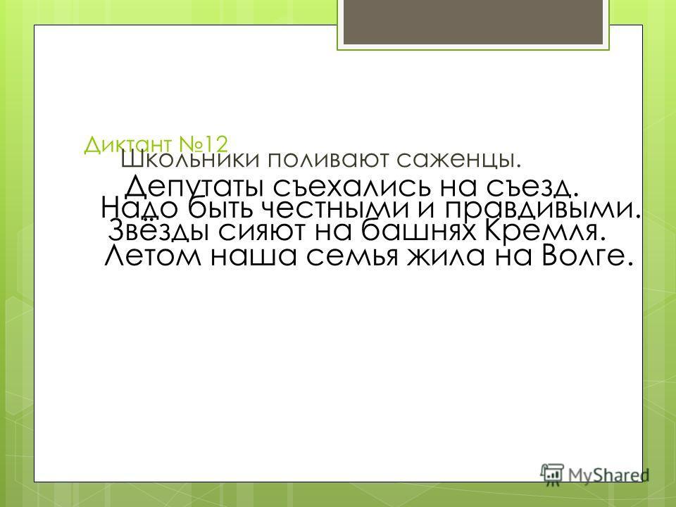Диктант 12 Школьники поливают саженцы. Депутаты съехались на съезд. Надо быть честными и правдивыми. Звёзды сияют на башнях Кремля. Летом наша семья жила на Волге.