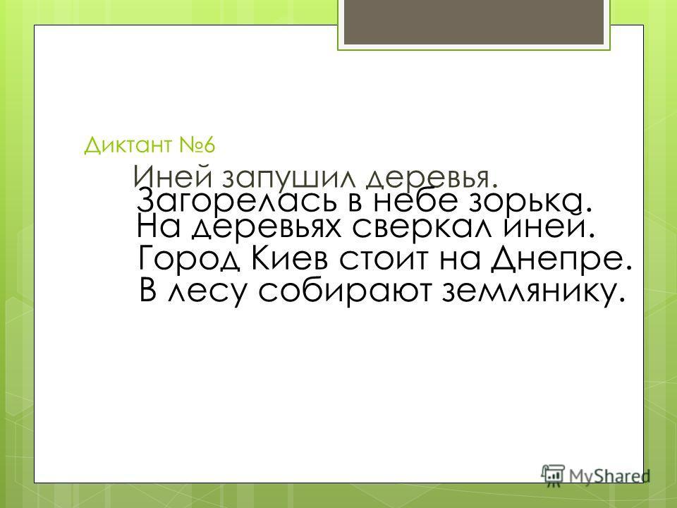 Диктант 6 Иней запушил деревья. Загорелась в небе зорька. На деревьях сверкал иней. Город Киев стоит на Днепре. В лесу собирают землянику.