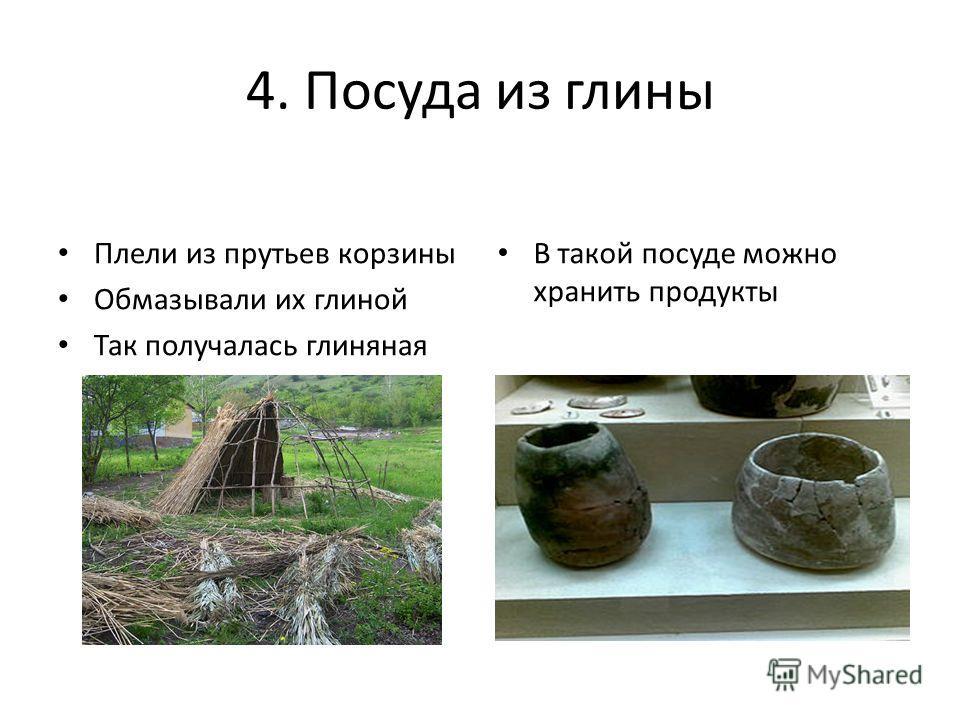 4. Посуда из глины Плели из прутьев корзины Обмазывали их глиной Так получалась глиняная посуда В такой посуде можно хранить продукты