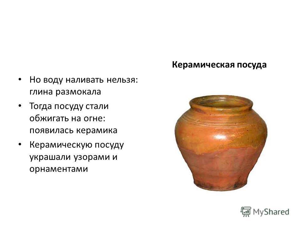 Но воду наливать нельзя: глина размокала Тогда посуду стали обжигать на огне: появилась керамика Керамическую посуду украшали узорами и орнаментами Керамическая посуда