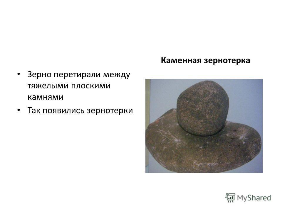 Зерно перетирали между тяжелыми плоскими камнями Так появились зернотерки Каменная зернотерка