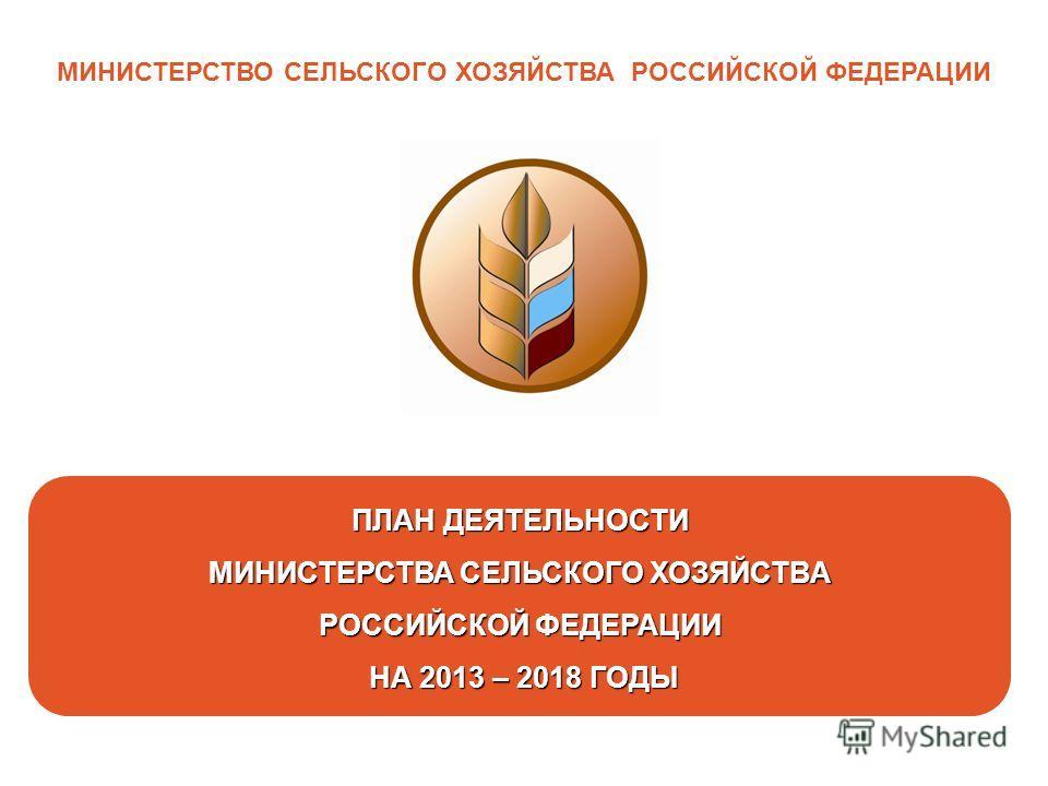 1 МИНИСТЕРСТВО СЕЛЬСКОГО ХОЗЯЙСТВА РОССИЙСКОЙ ФЕДЕРАЦИИ ПЛАН ДЕЯТЕЛЬНОСТИ МИНИСТЕРСТВА СЕЛЬСКОГО ХОЗЯЙСТВА РОССИЙСКОЙ ФЕДЕРАЦИИ НА 2013 – 2018 ГОДЫ