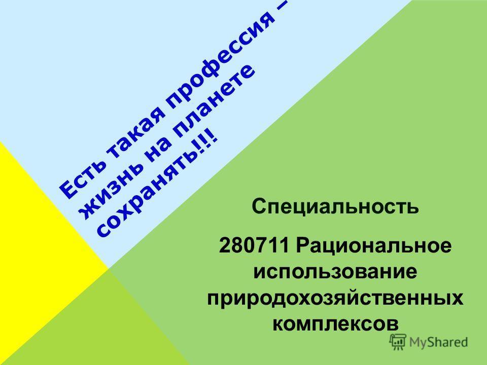 Есть такая профессия – жизнь на планете сохранять!!! Специальность 280711 Рациональное использование природохозяйственных комплексов