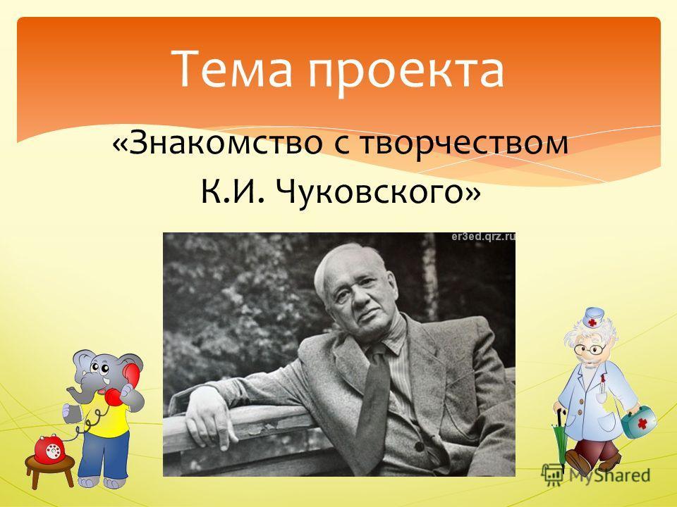 «Знакомство с творчеством К.И. Чуковского» Тема проекта