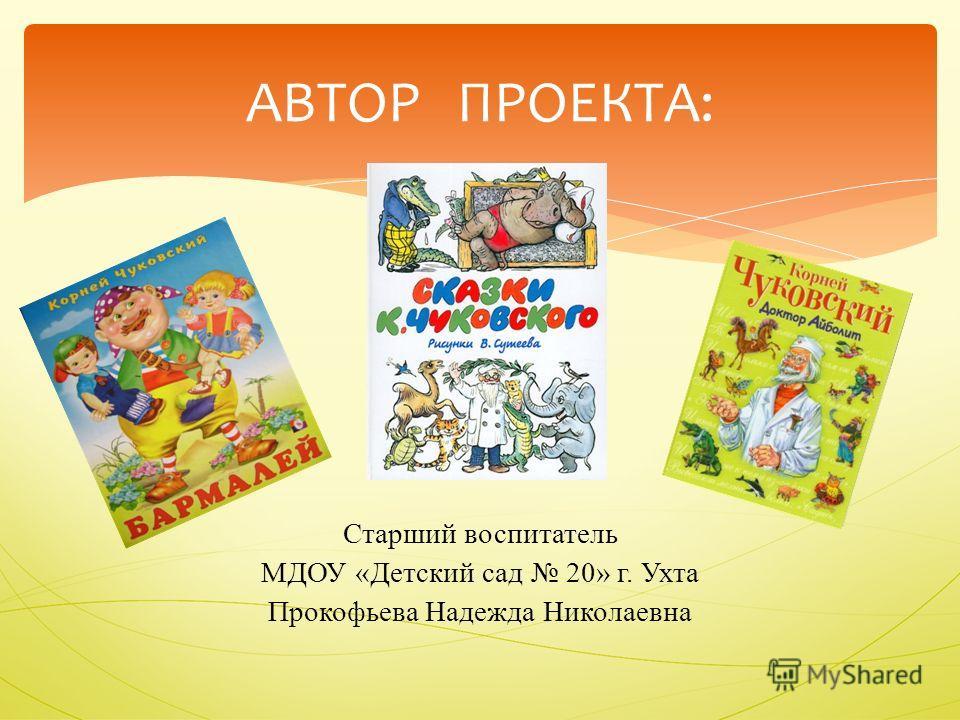 Старший воспитатель МДОУ «Детский сад 20» г. Ухта Прокофьева Надежда Николаевна АВТОР ПРОЕКТА: