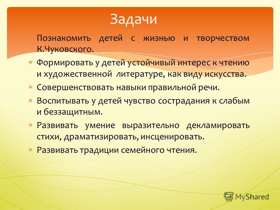 Познакомить детей с жизнью и творчеством К.Чуковского. Формировать у детей устойчивый интерес к чтению и художественной литературе, как виду искусства. Совершенствовать навыки правильной речи. Воспитывать у детей чувство сострадания к слабым и беззащ