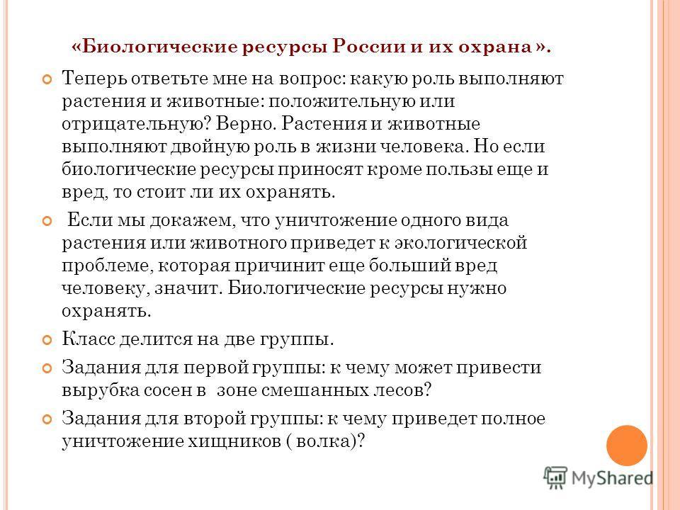 «Биологические ресурсы России и их охрана ». Теперь ответьте мне на вопрос: какую роль выполняют растения и животные: положительную или отрицательную? Верно. Растения и животные выполняют двойную роль в жизни человека. Но если биологические ресурсы п