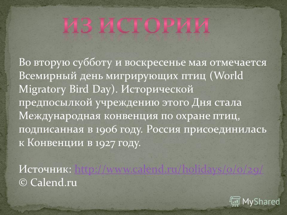 Во вторую субботу и воскресенье мая отмечается Всемирный день мигрирующих птиц (World Migratory Bird Day). Исторической предпосылкой учреждению этого Дня стала Международная конвенция по охране птиц, подписанная в 1906 году. Россия присоединилась к К