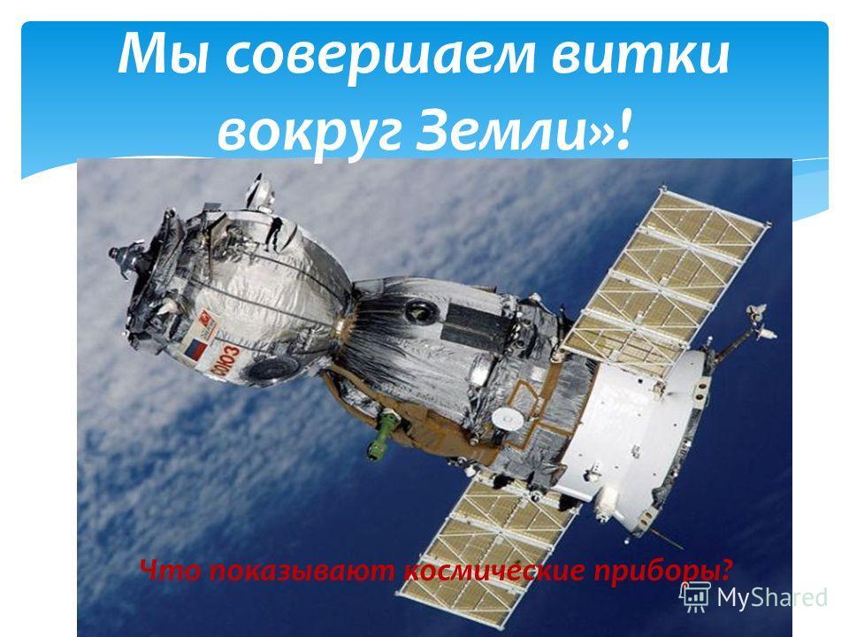 Мы совершаем витки вокруг Земли»! Что показывают космические приборы?