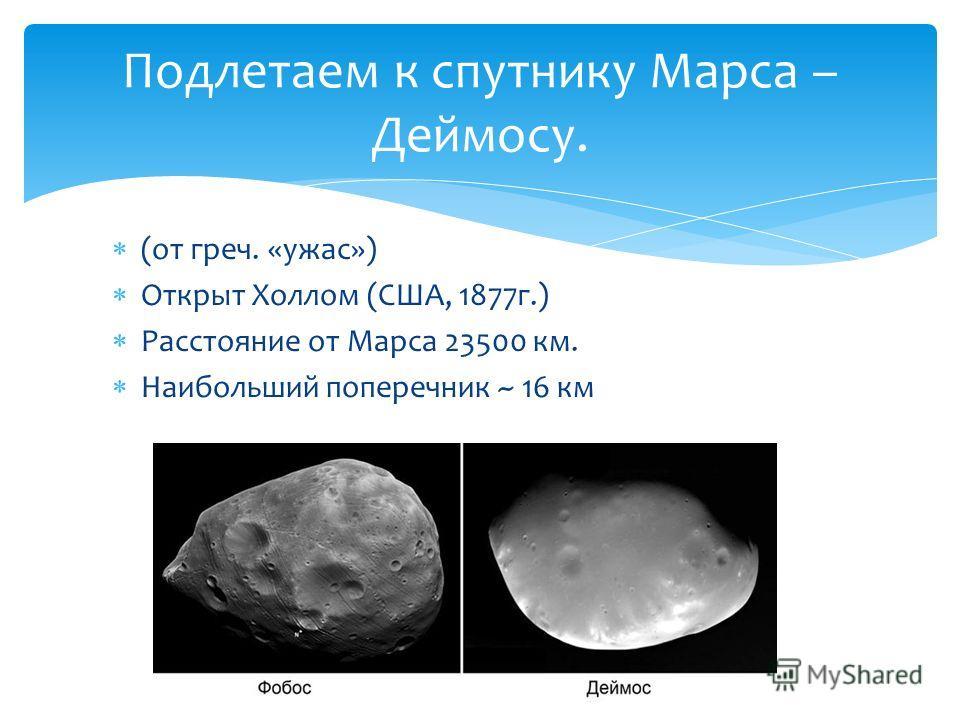 (от греч. «ужас») Открыт Холлом (США, 1877 г.) Расстояние от Марса 23500 км. Наибольший поперечник ~ 16 км Подлетаем к спутнику Марса – Деймосу.