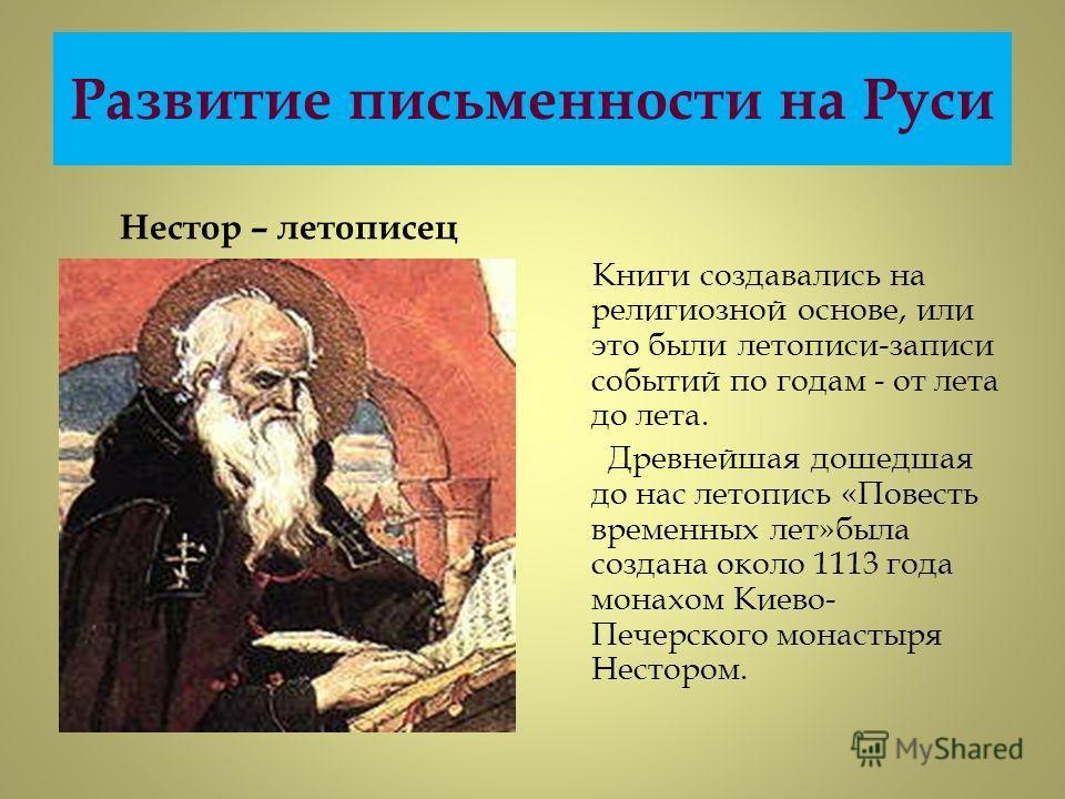 Развитие письменности на Руси Нестор – летописец Книги создавались на религиозной основе, или это были летописи-записи событий по годам - от лета до лета. Древнейшая дошедшая до нас летопись «Повесть временных лет»была создана около 1113 года монахом
