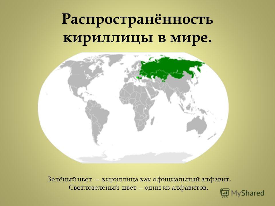 Распространённость кириллицы в мире. Зелёный цвет кириллица как официальный алфавит, Светлозеленый цвет один из алфавитов.
