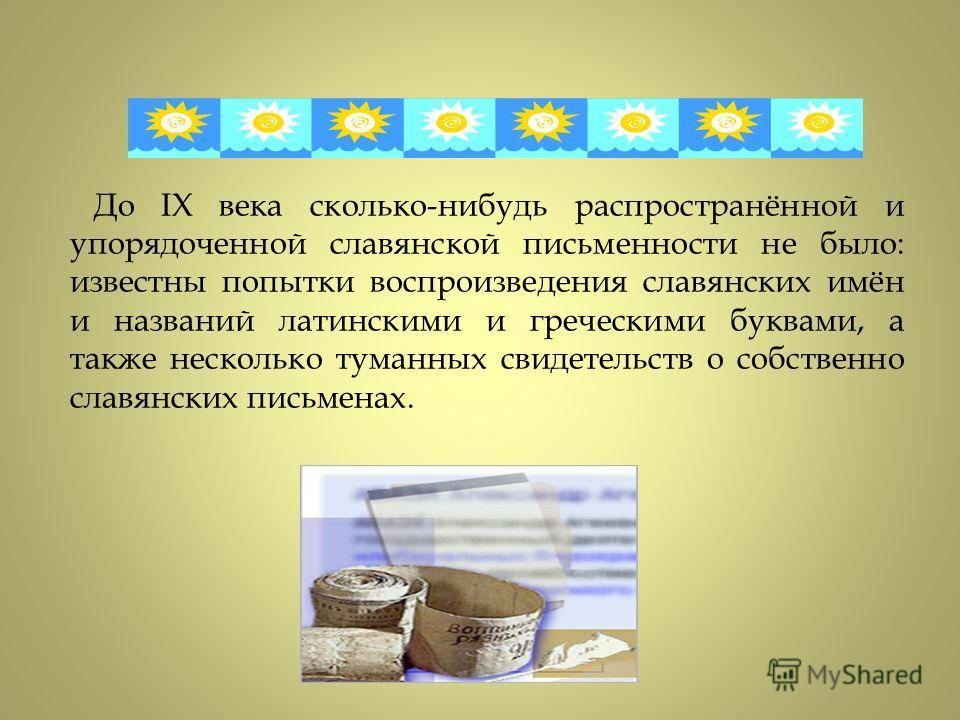 До IX века сколько-нибудь распространённой и упорядоченной славянской письменности не было: известны попытки воспроизведения славянских имён и названий латинскими и греческими буквами, а также несколько туманных свидетельств о собственно славянских п