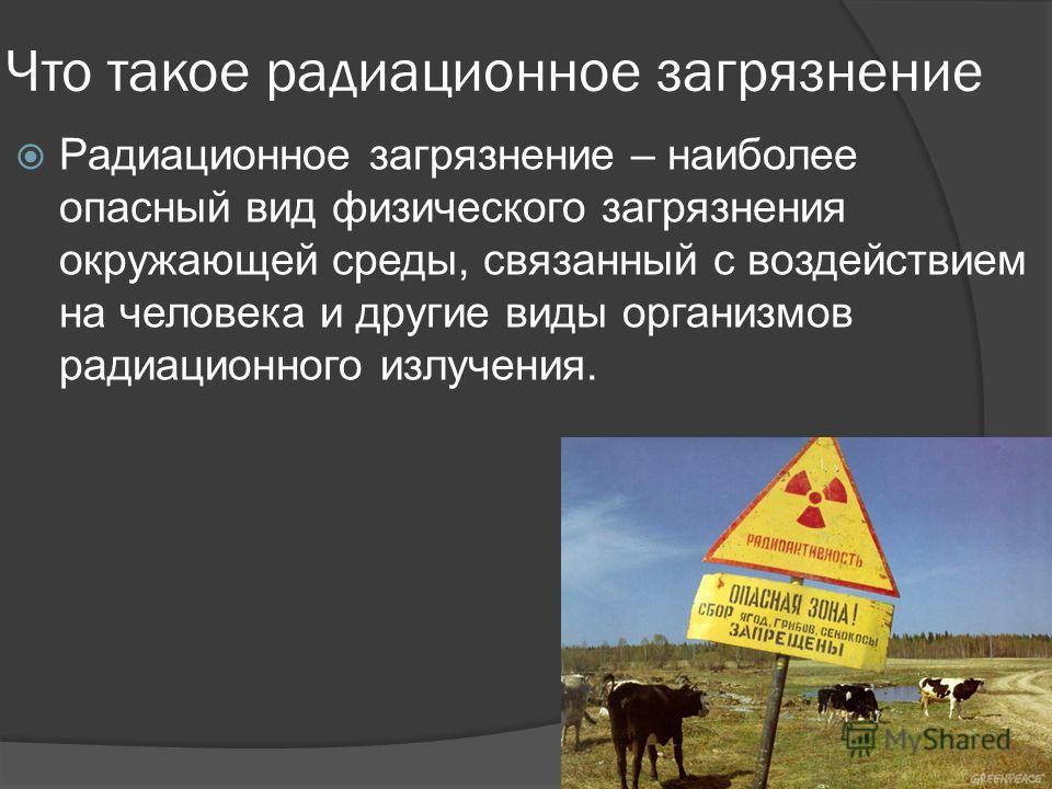 Что такое радиационное загрязнение Радиационное загрязнение – наиболее опасный вид физического загрязнения окружающей среды, связанный с воздействием на человека и другие виды организмов радиационного излучения.