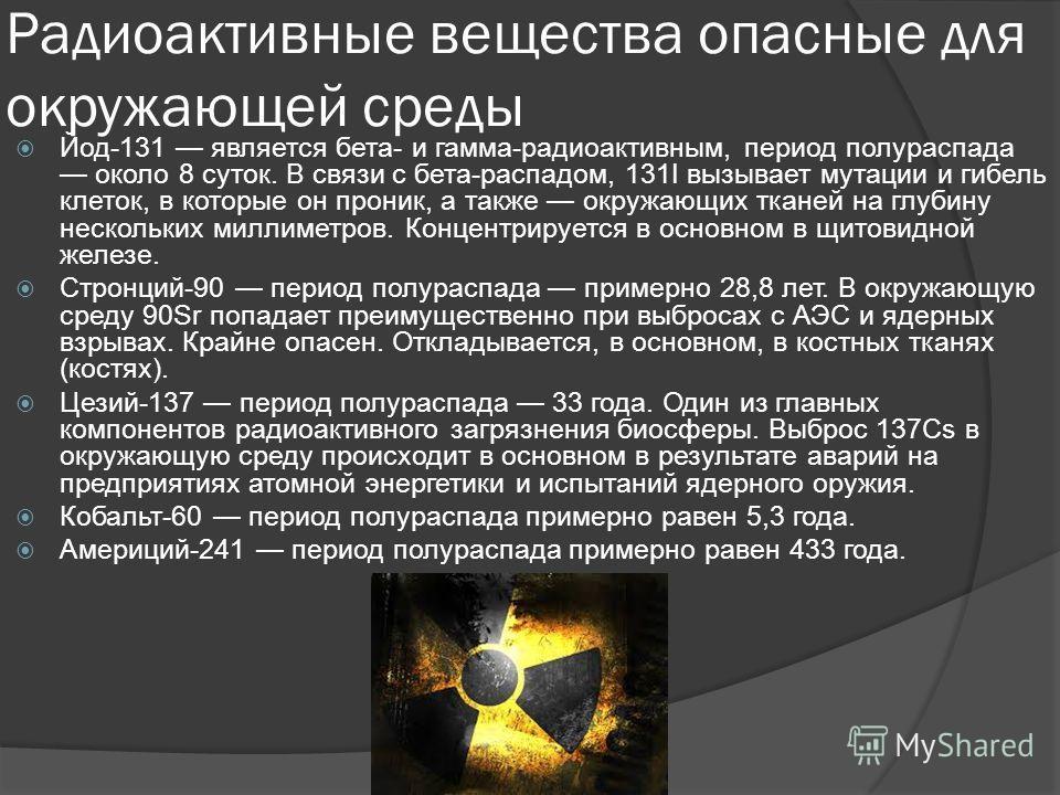 Радиоактивные вещества опасные для окружающей среды Йод-131 является бета- и гамма-радиоактивным, период полураспада около 8 суток. В связи с бета-распадом, 131I вызывает мутации и гибель клеток, в которые он проник, а также окружающих тканей на глуб