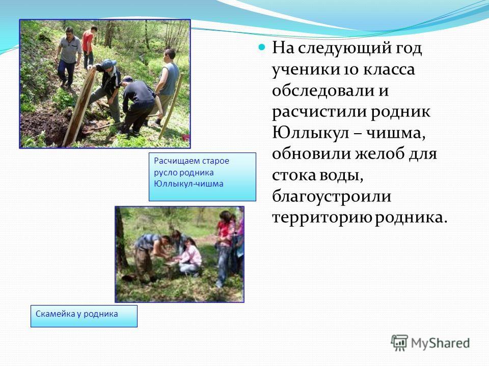 На следующий год ученики 10 класса обследовали и расчистили родник Юллыкул – чишма, обновили желоб для стока воды, благоустроили территорию родника. Расчищаем старое русло родника Юллыкул-чишма Скамейка у родника