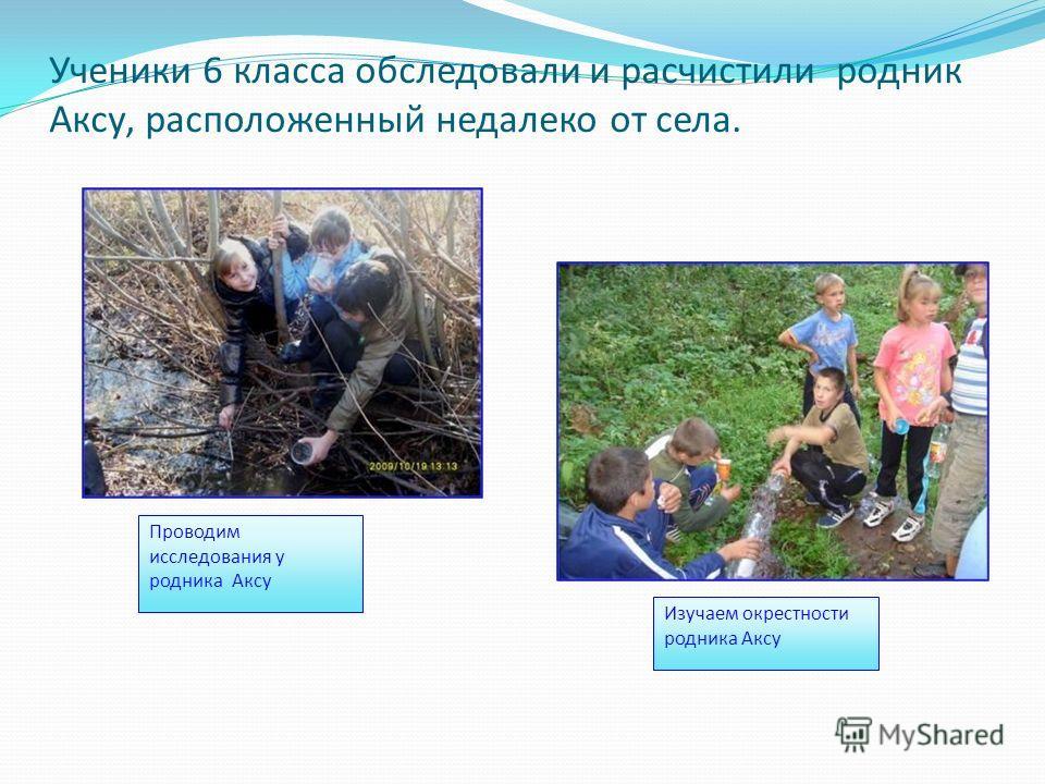 Ученики 6 класса обследовали и расчистили родник Аксу, расположенный недалеко от села. Изучаем окрестности родника Аксу Проводим исследования у родника Аксу