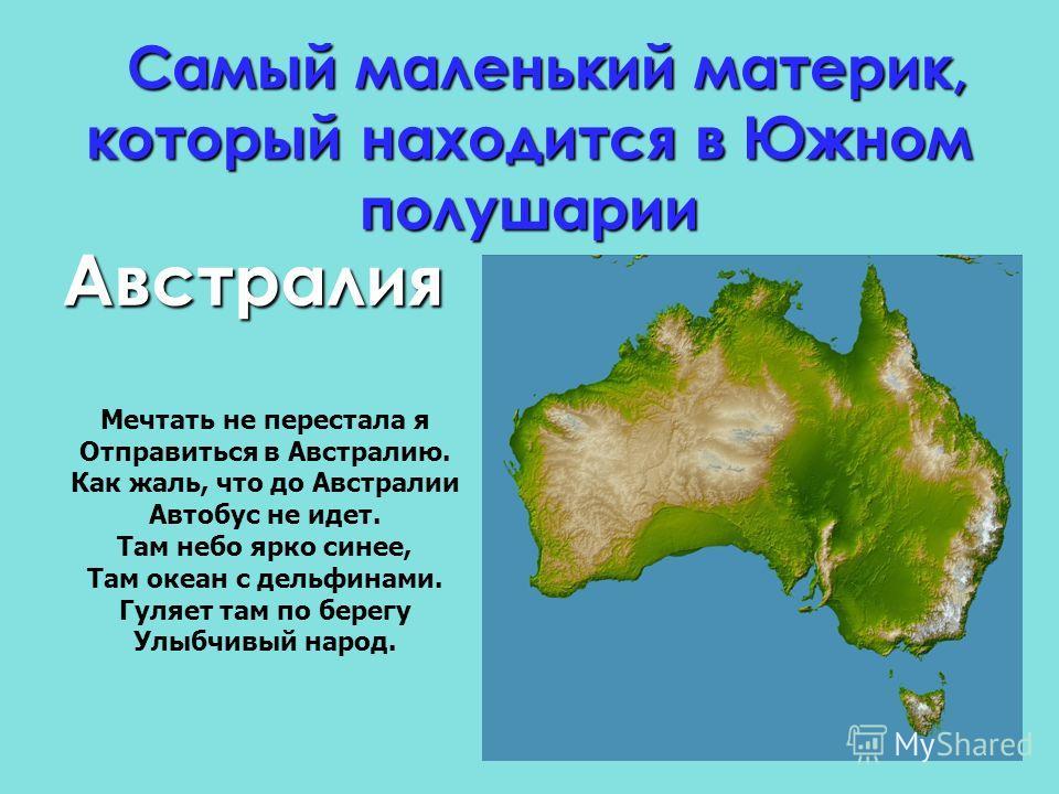 Самый маленький материк, который находится в Южном полушарии Австралия Мечтать не перестала я Отправиться в Австралию. Как жаль, что до Австралии Автобус не идет. Там небо ярко синее, Там океан с дельфинами. Гуляет там по берегу Улыбчивый народ.