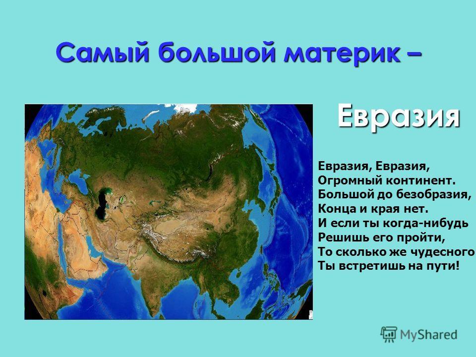 Самый большой материк – Е Евразия Евразия, Огромный континент. Большой до безобразия, Конца и края нет. И если ты когда-нибудь Решишь его пройти, То сколько же чудесного Ты встретишь на пути!