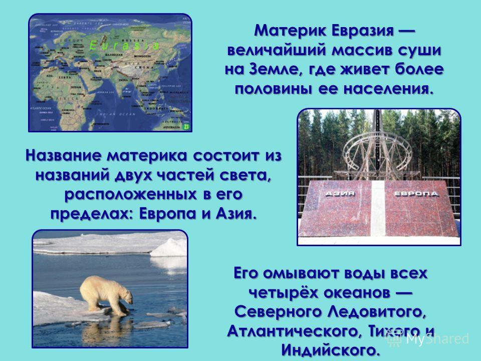 Название материка состоит из названий двух частей света, расположенных в его пределах: Европа и Азия. Материк Евразия величайший массив суши на Земле, где живет более половины ее населения. Его омывают воды всех четырёх океанов Северного Ледовитого,