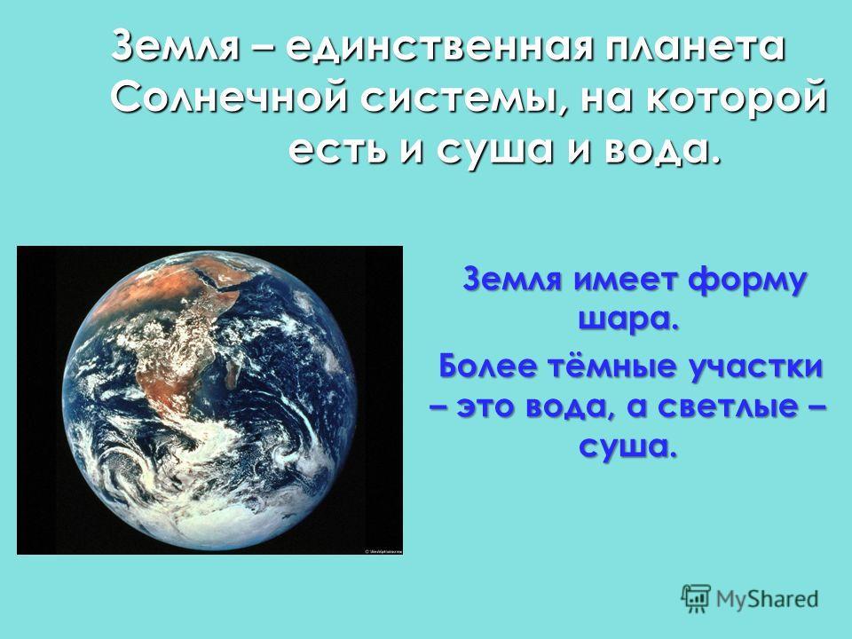 Земля – единственная планета Солнечной системы, на которой есть и суша и вода. Земля имеет форму шара. Более тёмные участки – это вода, а светлые – суша.