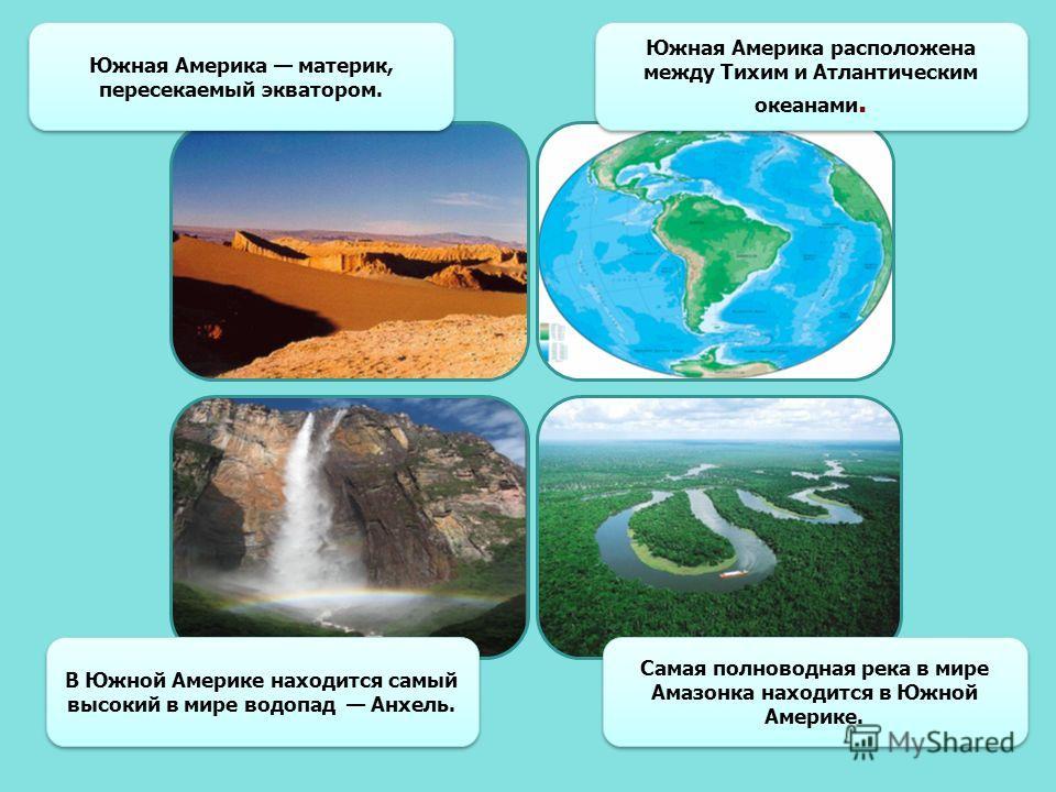 Южная Америка расположена между Тихим и Атлантическим океанами. Южная Америка материк, пересекаемый экватором. В Южной Америке находится самый высокий в мире водопад Анхель. Самая полноводная река в мире Амазонка находится в Южной Америке.