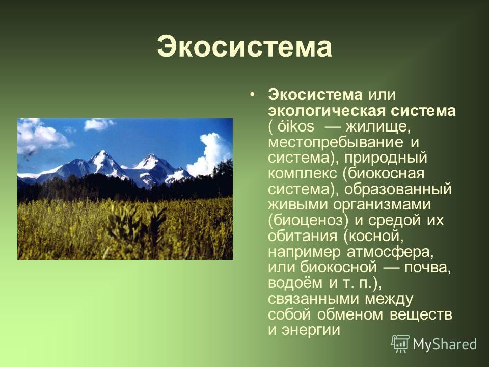 Экосистема Экосистема или экологическая система ( óikos жилище, местопребывание и система), природный комплекс (биокосная система), образованный живыми организмами (биоценоз) и средой их обитания (косной, например атмосфера, или биокосной почва, водо