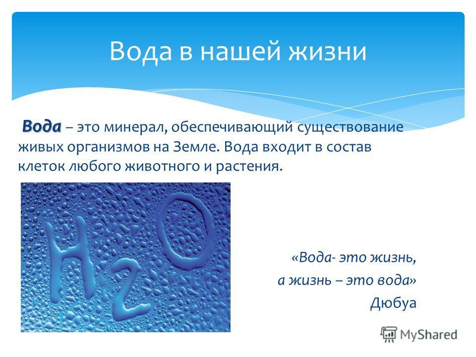 Вода Вода – это минерал, обеспечивающий существование живых организмов на Земле. Вода входит в состав клеток любого животного и растения. «Вода- это жизнь, а жизнь – это вода» Дюбуа Вода в нашей жизни