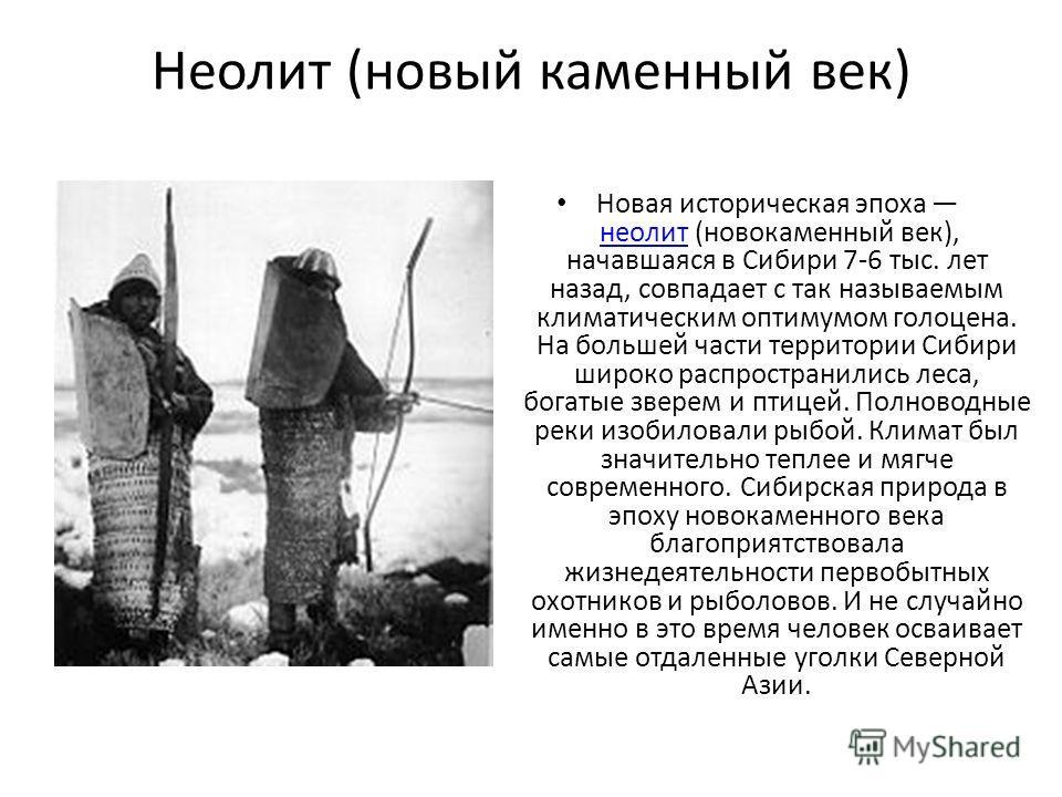 Неолит (новый каменный век) Новая историческая эпоха неолит (новокаменный век), начавшаяся в Сибири 7-6 тыс. лет назад, совпадает с так называемым климатическим оптимумом голоцена. На большей части территории Сибири широко распространились леса, бога