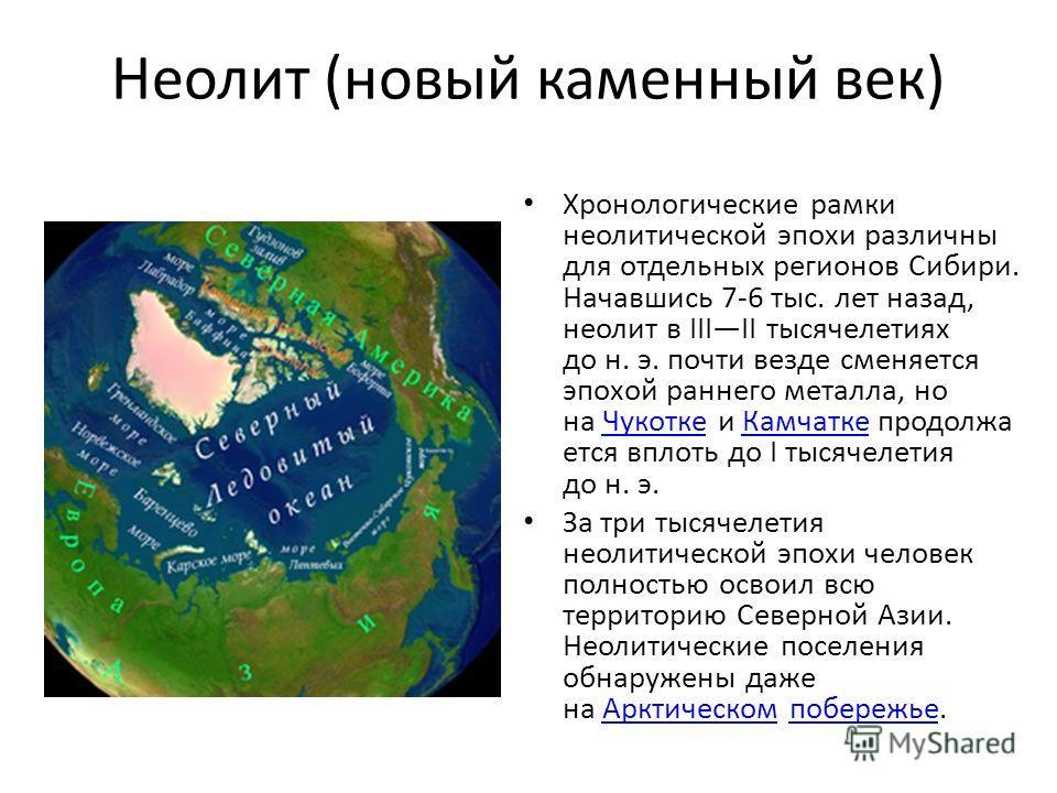 Неолит (новый каменный век) Хронологические рамки неолитической эпохи различны для отдельных регионов Сибири. Начавшись 7-6 тыс. лет назад, неолит в IIIII тысячелетиях до н. э. почти везде сменяется эпохой раннего металла, но на Чукотке и Камчатке пр