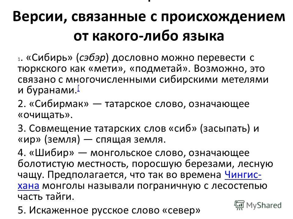 : Версии, связанные с происхождением от какого-либо языка 1. «Сибирь» (сэбэр) дословно можно перевести с тюркского как «мети», «подметай». Возможно, это связано с многочисленными сибирскими метелями и буранами. [ [ 2. «Сибирмак» татарское слово, озна