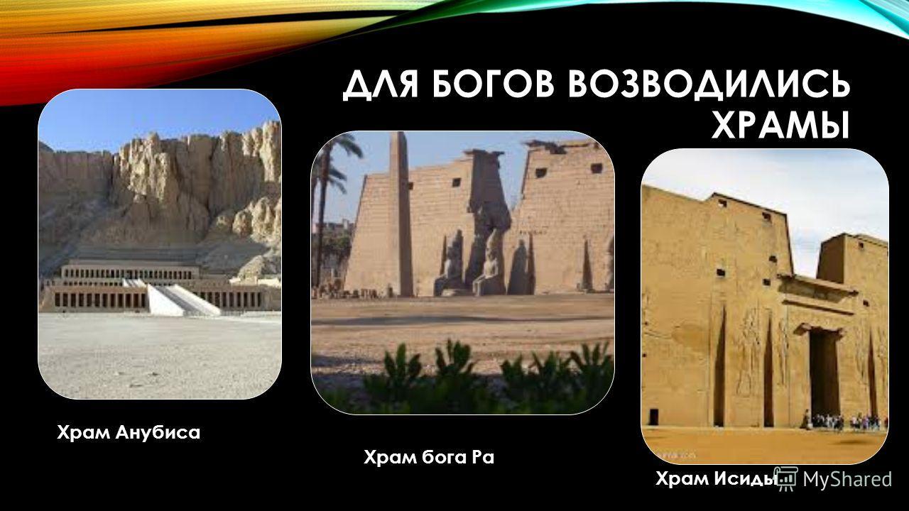 ДЛЯ БОГОВ ВОЗВОДИЛИСЬ ХРАМЫ Храм бога Ра Храм Исиды Храм Анубиса