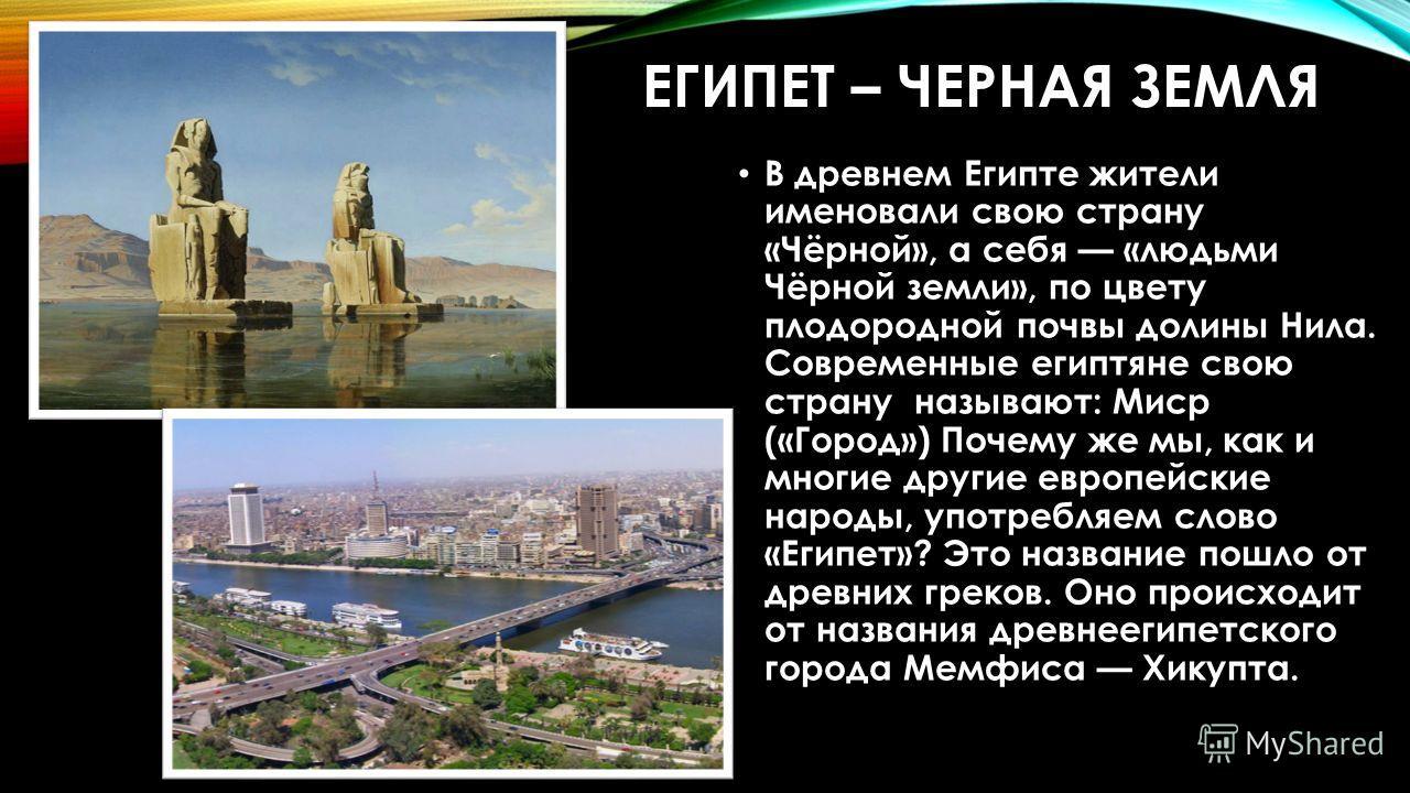 ЕГИПЕТ – ЧЕРНАЯ ЗЕМЛЯ В древнем Египте жители именовали свою страну «Чёрной», а себя «людьми Чёрной земли», по цвету плодородной почвы долины Нила. Современные египтяне свою страну называют: Миср («Город») Почему же мы, как и многие другие европейски