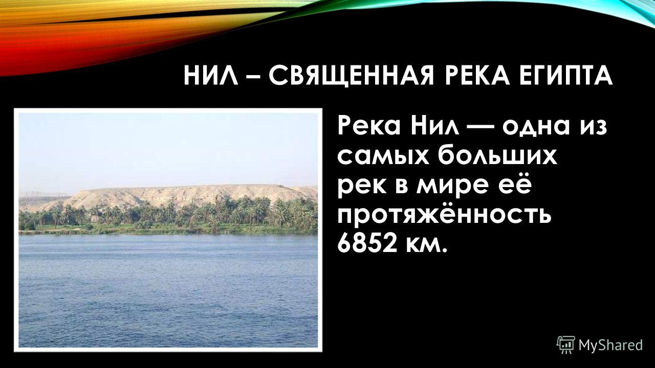 НИЛ – СВЯЩЕННАЯ РЕКА ЕГИПТА Река Нил одна из самых больших рек в мире её протяжённость 6852 км.